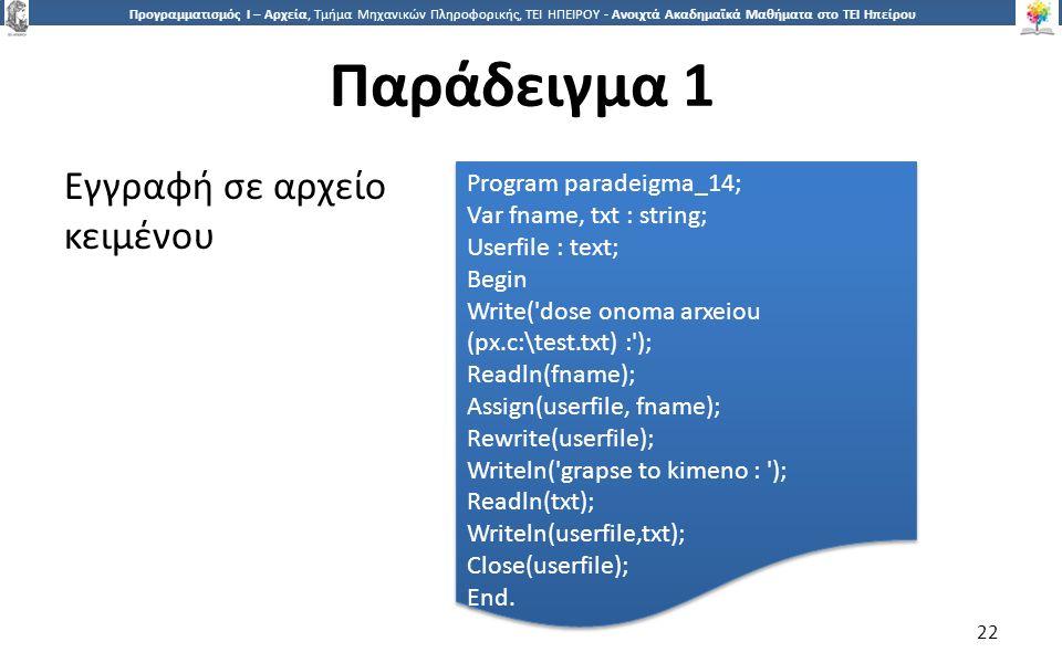 2 Προγραμματισμός Ι – Αρχεία, Τμήμα Μηχανικών Πληροφορικής, ΤΕΙ ΗΠΕΙΡΟΥ - Ανοιχτά Ακαδημαϊκά Μαθήματα στο ΤΕΙ Ηπείρου Παράδειγμα 1 22 Εγγραφή σε αρχείο κειμένου Program paradeigma_14; Var fname, txt : string; Userfile : text; Begin Write( dose onoma arxeiou (px.c:\test.txt) : ); Readln(fname); Assign(userfile, fname); Rewrite(userfile); Writeln( grapse to kimeno : ); Readln(txt); Writeln(userfile,txt); Close(userfile); End.