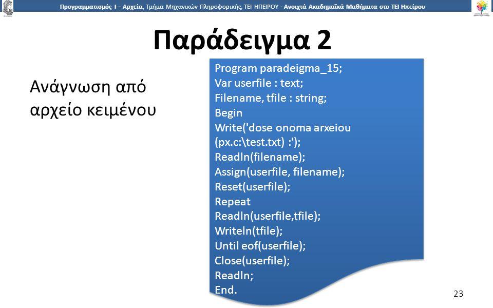 2323 Προγραμματισμός Ι – Αρχεία, Τμήμα Μηχανικών Πληροφορικής, ΤΕΙ ΗΠΕΙΡΟΥ - Ανοιχτά Ακαδημαϊκά Μαθήματα στο ΤΕΙ Ηπείρου Παράδειγμα 2 23 Ανάγνωση από αρχείο κειμένου Program paradeigma_15; Var userfile : text; Filename, tfile : string; Begin Write( dose onoma arxeiou (px.c:\test.txt) : ); Readln(filename); Assign(userfile, filename); Reset(userfile); Repeat Readln(userfile,tfile); Writeln(tfile); Until eof(userfile); Close(userfile); Readln; End.