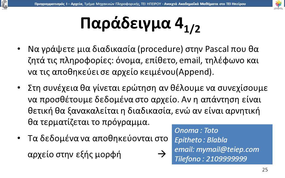 2525 Προγραμματισμός Ι – Αρχεία, Τμήμα Μηχανικών Πληροφορικής, ΤΕΙ ΗΠΕΙΡΟΥ - Ανοιχτά Ακαδημαϊκά Μαθήματα στο ΤΕΙ Ηπείρου Παράδειγμα 4 1/2 25 Να γράψετε μια διαδικασία (procedure) στην Pascal που θα ζητά τις πληροφορίες: όνομα, επίθετο, email, τηλέφωνο και να τις αποθηκεύει σε αρχείο κειμένου(Append).