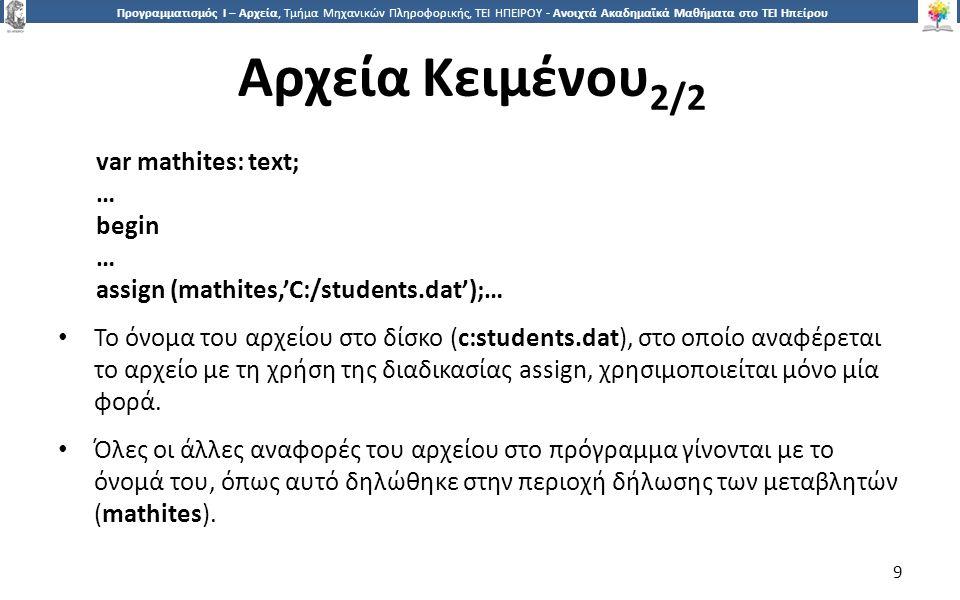 9 Προγραμματισμός Ι – Αρχεία, Τμήμα Μηχανικών Πληροφορικής, ΤΕΙ ΗΠΕΙΡΟΥ - Ανοιχτά Ακαδημαϊκά Μαθήματα στο ΤΕΙ Ηπείρου Αρχεία Κειμένου 2/2 9 var mathites: text; … begin … assign (mathites,'C:/students.dat');… Το όνομα του αρχείου στο δίσκο (c:students.dat), στο οποίο αναφέρεται το αρχείο με τη χρήση της διαδικασίας assign, χρησιμοποιείται μόνο μία φορά.