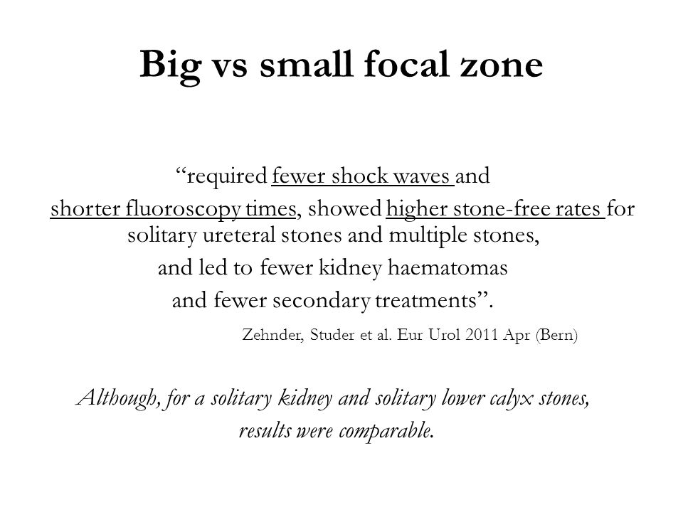 "Big vs small focal zone ""required fewer shock waves and shorter fluoroscopy times, showed higher stone-free rates for solitary ureteral stones and mul"