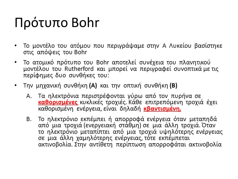 Πρότυπο Bohr Το μοντέλο του ατόμου που περιγράψαμε στην Α Λυκείου βασίστηκε στις απόψεις του Bohr Το ατομικό πρότυπο του Bohr αποτελεί συνέχεια του πλανητικού μοντέλου του Rutherford και μπορεί να περιγραφεί συνοπτικά με τις περίφημες δυο συνθήκες του: Την μηχανική συνθήκη (Α) και την οπτική συνθήκη (Β) A.Τα ηλεκτρόνια περιστρέφονται γύρω από τον πυρήνα σε καθορισμένες κυκλικές τροχιές.