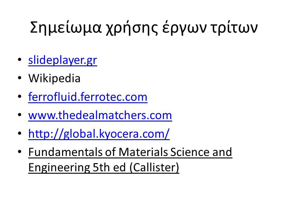 Σημείωμα χρήσης έργων τρίτων slideplayer.gr Wikipedia ferrofluid.ferrotec.com www.thedealmatchers.com http://global.kyocera.com/ Fundamentals of Mater