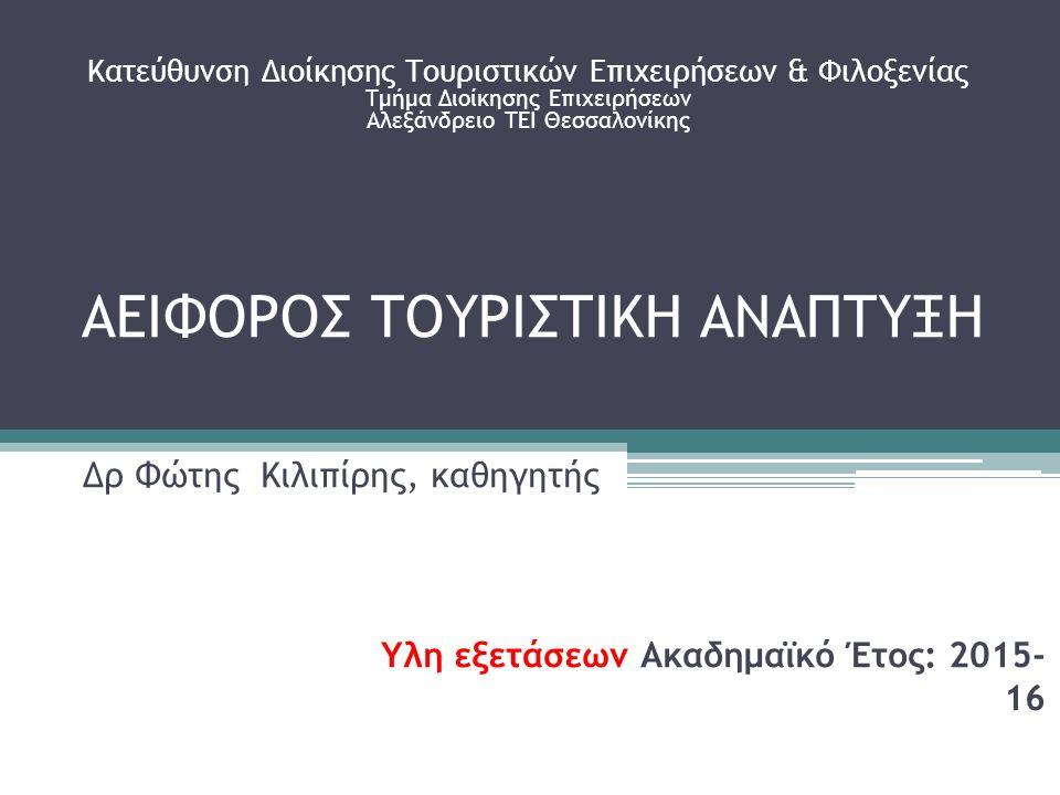 ΑΕΙΦΟΡΟΣ ΤΟΥΡΙΣΤΙΚΗ ΑΝΑΠΤΥΞΗ Δρ Φώτης Κιλιπίρης, καθηγητής Κατεύθυνση Διοίκησης Τουριστικών Επιχειρήσεων & Φιλοξενίας Τμήμα Διοίκησης Επιχειρήσεων Αλεξάνδρειο ΤΕΙ Θεσσαλονίκης Υλη εξετάσεων Ακαδημαϊκό Έτος: 2015- 16
