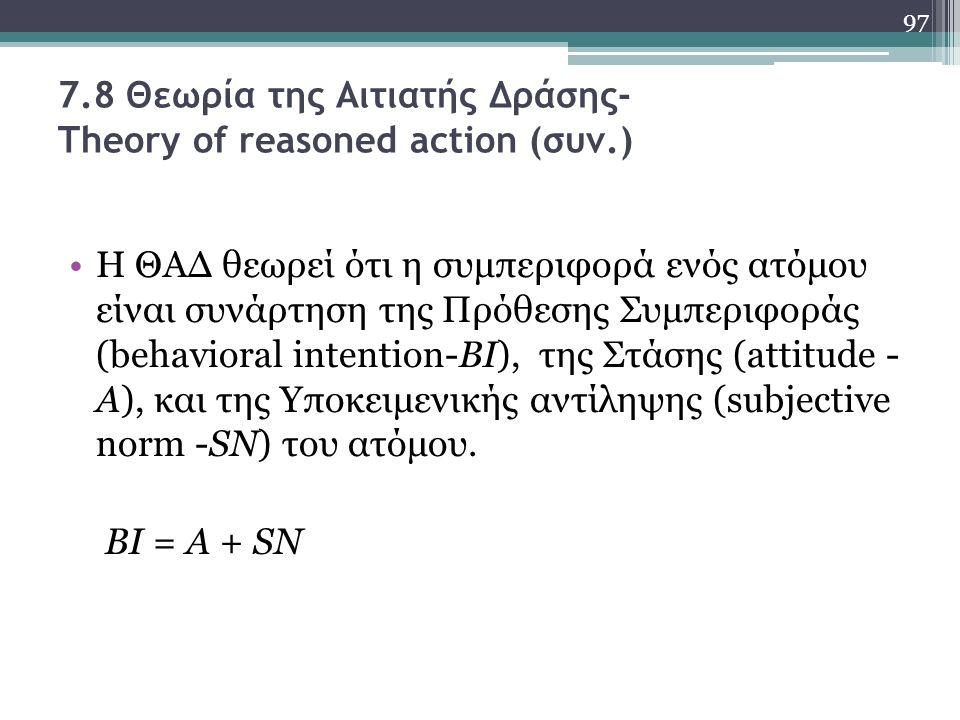 7.8 Θεωρία της Αιτιατής Δράσης- Theory of reasoned action (συν.) Η ΘΑΔ θεωρεί ότι η συμπεριφορά ενός ατόμου είναι συνάρτηση της Πρόθεσης Συμπεριφοράς (behavioral intention-BI), της Στάσης (attitude - A), και της Υποκειμενικής αντίληψης (subjective norm -SN) του ατόμου.