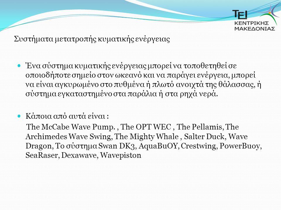 Συστήματα μετατροπής κυματικής ενέργειας Ένα σύστημα κυματικής ενέργειας μπορεί να τοποθετηθεί σε οποιοδήποτε σημείο στον ωκεανό και να παράγει ενέργεια, μπορεί να είναι αγκυρωμένο στο πυθμένα ή πλωτό ανοιχτά της θάλασσας, ή σύστημα εγκαταστημένο στα παράλια ή στα ρηχά νερά.