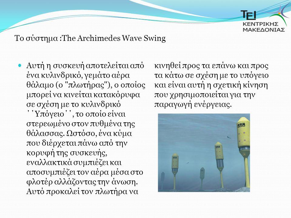 Tο σύστημα :The Archimedes Wave Swing Αυτή η συσκευή αποτελείται από ένα κυλινδρικό, γεμάτο αέρα θάλαμο (ο πλωτήρας ), ο οποίος μπορεί να κινείται κατακόρυφα σε σχέση με το κυλινδρικό ΄΄Υπόγειο΄΄, το οποίο είναι στερεωμένο στον πυθμένα της θάλασσας.