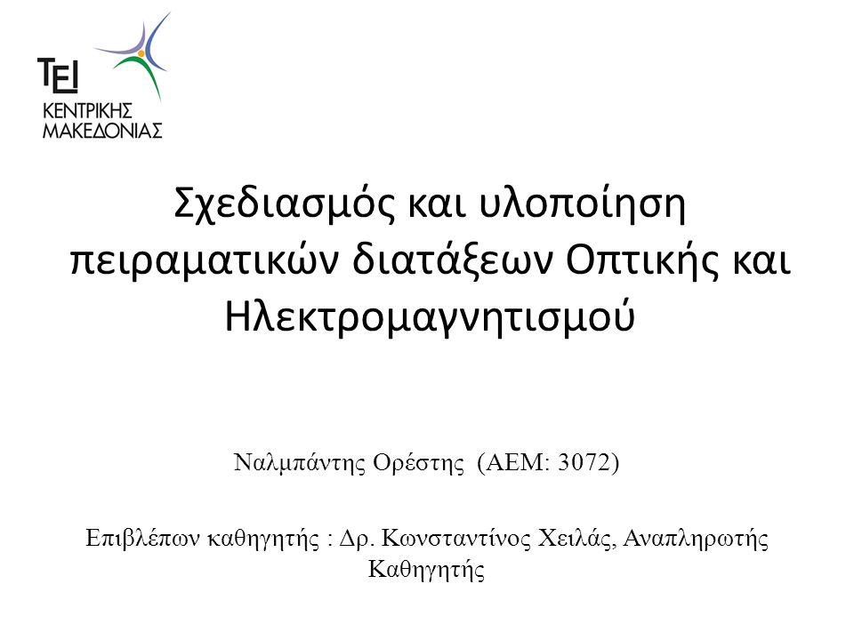 Σχεδιασμός και υλοποίηση πειραματικών διατάξεων Οπτικής και Ηλεκτρομαγνητισμού Ναλμπάντης Ορέστης (ΑΕΜ: 3072) Επιβλέπων καθηγητής : Δρ.
