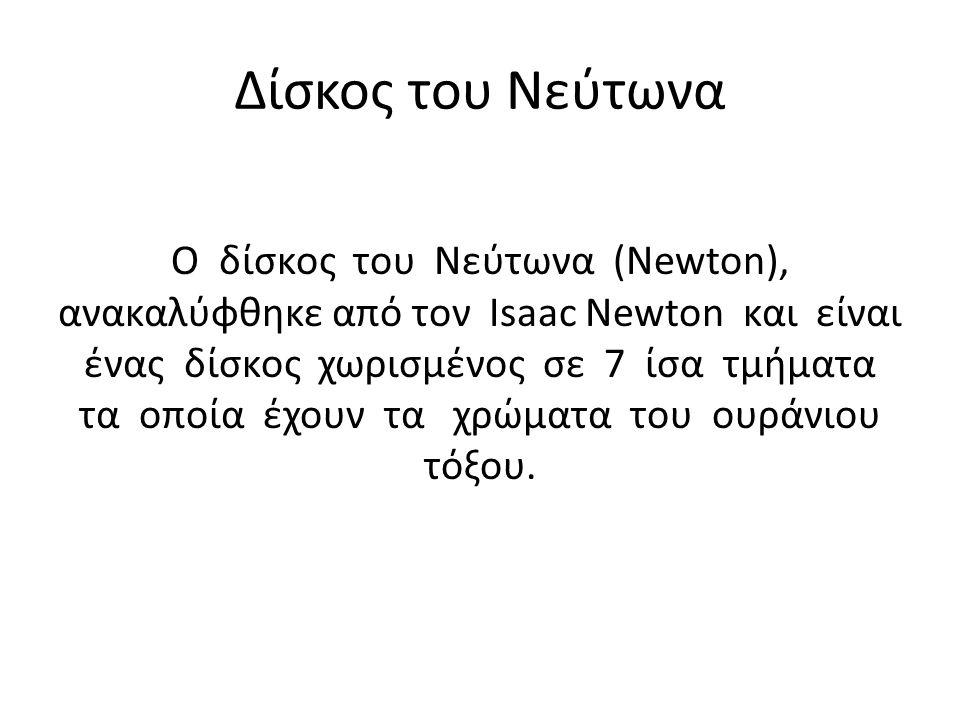 Δίσκος του Νεύτωνα Ο δίσκος του Νεύτωνα (Newton), ανακαλύφθηκε από τον Isaac Newton και είναι ένας δίσκος χωρισμένος σε 7 ίσα τμήματα τα οποία έχουν τα χρώματα του ουράνιου τόξου.