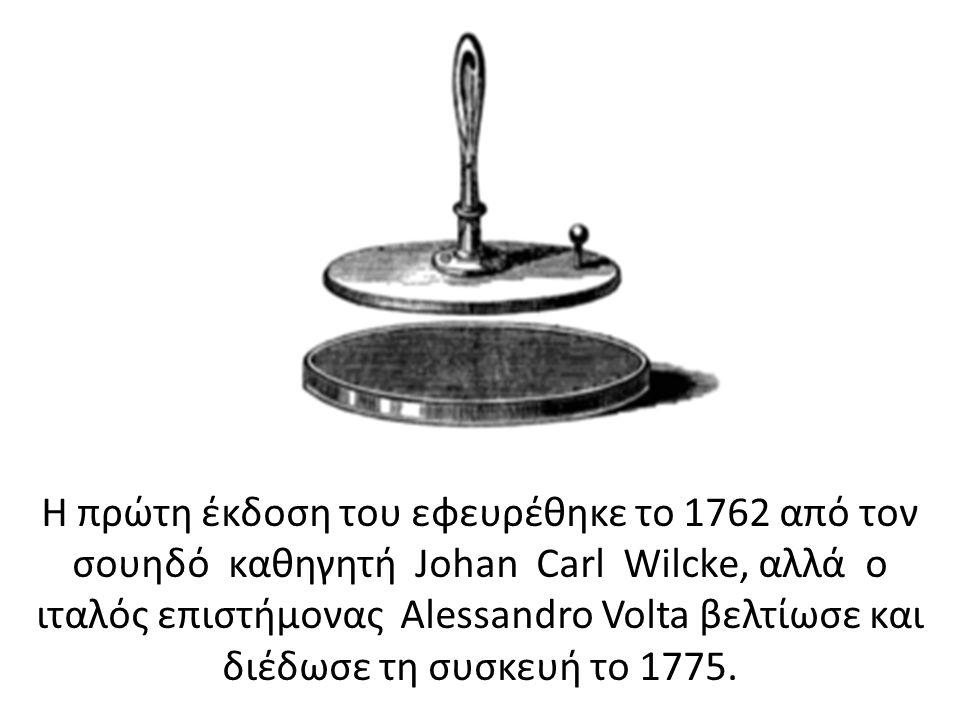 Η πρώτη έκδοση του εφευρέθηκε το 1762 από τον σουηδό καθηγητή Johan Carl Wilcke, αλλά ο ιταλός επιστήμονας Alessandro Volta βελτίωσε και διέδωσε τη συσκευή το 1775.