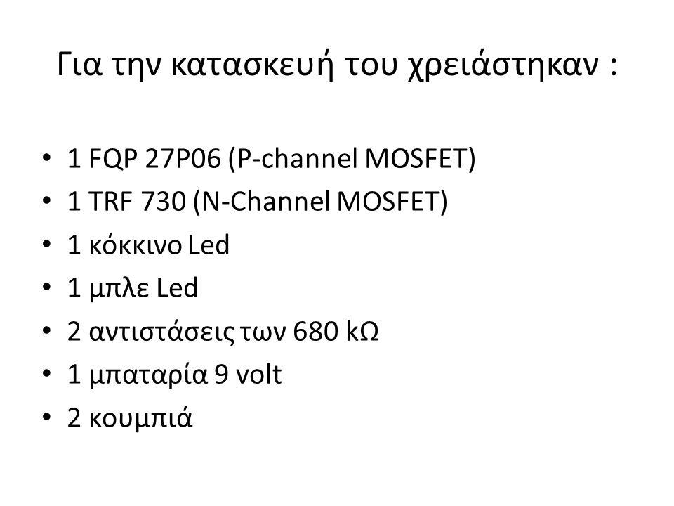 Για την κατασκευή του χρειάστηκαν : 1 FQP 27P06 (P-channel MOSFET) 1 TRF 730 (N-Channel MOSFET) 1 κόκκινο Led 1 μπλε Led 2 αντιστάσεις των 680 kΩ 1 μπαταρία 9 volt 2 κουμπιά