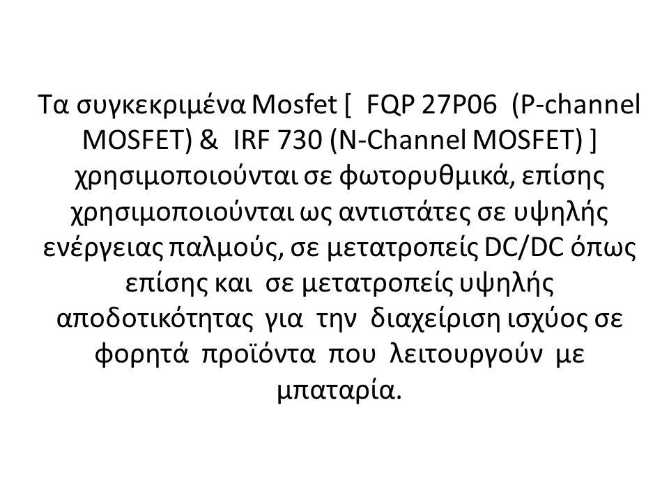 Τα συγκεκριμένα Mosfet [ FQP 27P06 (P-channel MOSFET) & ΙRF 730 (N-Channel MOSFET) ] χρησιμοποιούνται σε φωτορυθμικά, επίσης χρησιμοποιούνται ως αντιστάτες σε υψηλής ενέργειας παλμούς, σε μετατροπείς DC/DC όπως επίσης και σε μετατροπείς υψηλής αποδοτικότητας για την διαχείριση ισχύος σε φορητά προϊόντα που λειτουργούν με μπαταρία.