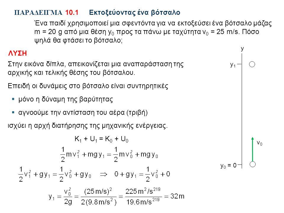 ΠΑΡΑΔΕΙΓΜΑ 10.1Εκτοξεύοντας ένα βότσαλο Ένα παιδί χρησιμοποιεί μια σφεντόντα για να εκτοξεύσει ένα βότσαλο μάζας m = 20 g από μια θέση y 0 προς τα πάνω με ταχύτητα v 0 = 25 m/s.