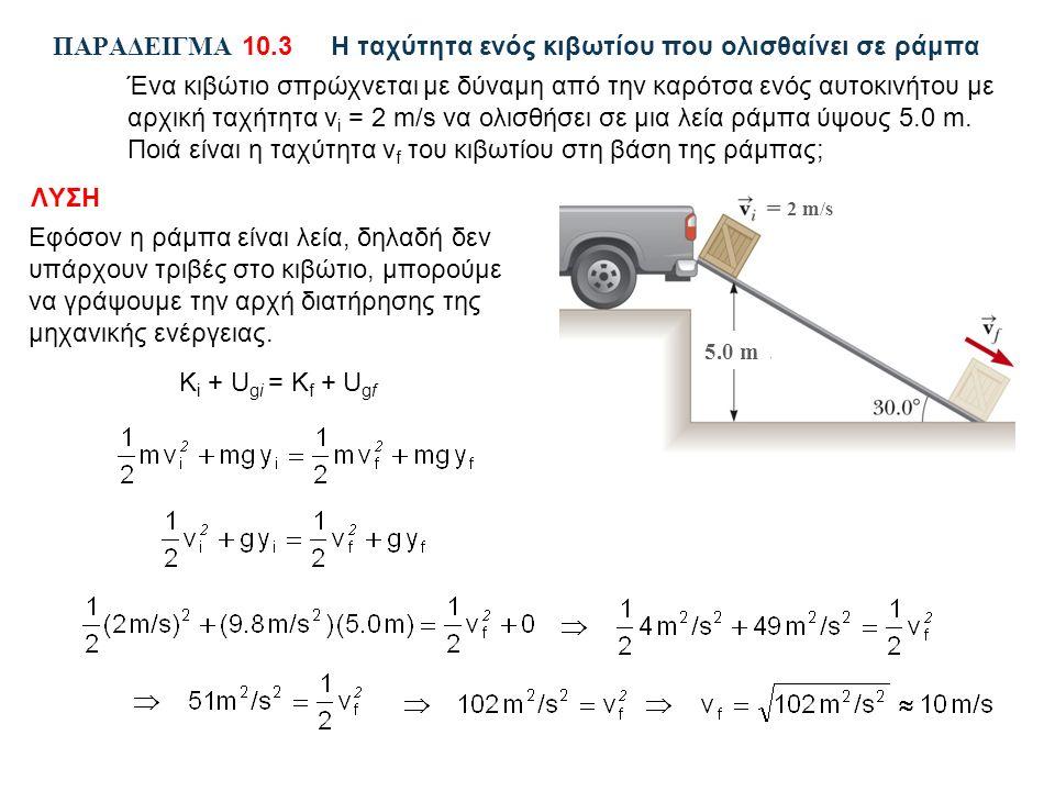 ΠΑΡΑΔΕΙΓΜΑ 10.3Η ταχύτητα ενός κιβωτίου που ολισθαίνει σε ράμπα Ένα κιβώτιο σπρώχνεται με δύναμη από την καρότσα ενός αυτοκινήτου με αρχική ταχήτητα v i = 2 m/s να ολισθήσει σε μια λεία ράμπα ύψους 5.0 m.