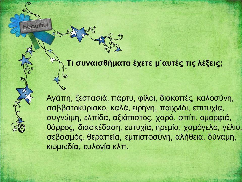 Τι συναισθήματα έχετε μ'αυτές τις λέξεις; Αγάπη, ζεστασιά, πάρτυ, φίλοι, διακοπές, καλοσύνη, σαββατοκύριακο, καλά, ειρήνη, παιχνίδι, επιτυχία, συγνώμη, ελπίδα, αξιόπιστος, χαρά, σπίτι, ομορφιά, θάρρος, διασκέδαση, ευτυχία, ηρεμία, χαμόγελο, γέλιο, σεβασμός, θεραπεία, εμπιστοσύνη, αλήθεια, δύναμη, κωμωδία, ευλογία κλπ.