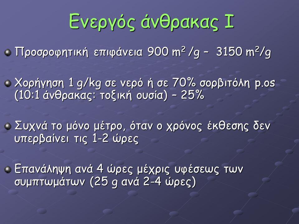 Ενεργός άνθρακας Ι Προσροφητική επιφάνεια 900 m 2 /g – 3150 m 2 /g Χορήγηση 1 g/kg σε νερό ή σε 70% σορβιτόλη p.os (10:1 άνθρακας: τοξική ουσία) – 25% Συχνά το μόνο μέτρο, όταν ο χρόνος έκθεσης δεν υπερβαίνει τις 1-2 ώρες Επανάληψη ανά 4 ώρες μέχρις υφέσεως των συμπτωμάτων (25 g ανά 2-4 ώρες)