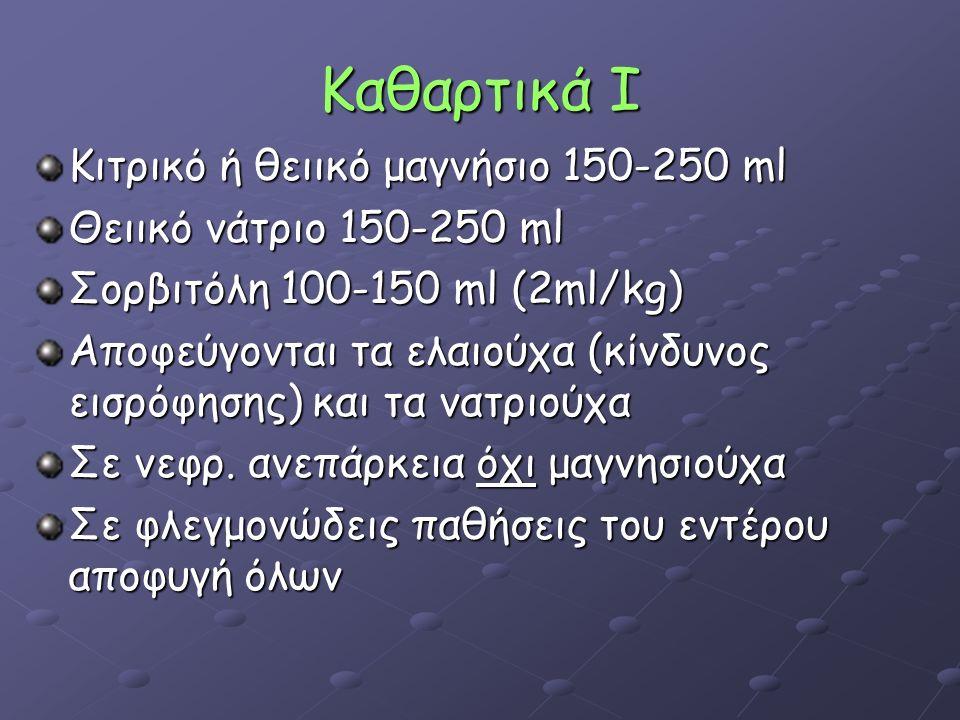 Καθαρτικά Ι Κιτρικό ή θειικό μαγνήσιο 150-250 ml Θειικό νάτριο 150-250 ml Σορβιτόλη 100-150 ml (2ml/kg) Αποφεύγονται τα ελαιούχα (κίνδυνος εισρόφησης) και τα νατριούχα Σε νεφρ.