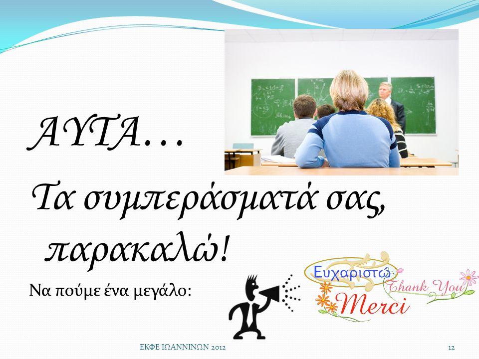 ΑΥΤΑ… Τα συμπεράσματά σας, παρακαλώ! Να πούμε ένα μεγάλο: ΕΚΦΕ ΙΩΑΝΝΙΝΩΝ 201212