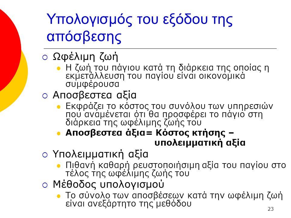 23 Υπολογισμός του εξόδου της απόσβεσης  Ωφέλιμη ζωή Η ζωή του πάγιου κατά τη διάρκεια της οποίας η εκμετάλλευση του παγίου είναι οικονομικά συμφέρουσα  Αποσβεστεα αξία Εκφράζει το κόστος του συνόλου των υπηρεσιών που αναμένεται ότι θα προσφέρει το πάγιο στη διάρκεια της ωφέλιμης ζωής του Αποσβεστεα άξια= Κόστος κτήσης – υπολειμματική αξία  Υπολειμματική αξία Πιθανή καθαρή ρευστοποιήσιμη αξία του παγίου στο τέλος της ωφέλιμης ζωής του  Μέθοδος υπολογισμού Το σύνολο των αποσβέσεων κατά την ωφέλιμη ζωή είναι ανεξάρτητο της μεθόδου