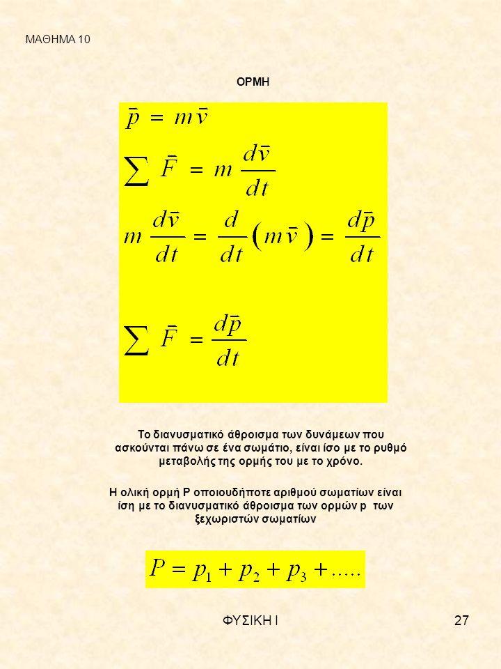 ΦΥΣΙΚΗ Ι27 ΜΑΘΗΜΑ 10 ΟΡΜΗ Το διανυσματικό άθροισμα των δυνάμεων που ασκούνται πάνω σε ένα σωμάτιο, είναι ίσο με το ρυθμό μεταβολής της ορμής του με το χρόνο.