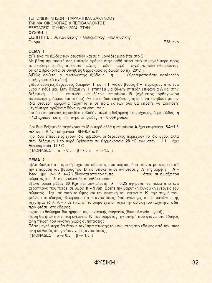 ΦΥΣΙΚΗ Ι32 ΤΕΙ ΙΟΝΙΩΝ ΝΗΣΩΝ - ΠΑΡΑΡΤΗΜΑ ΖΑΚΥΝΘΟΥ ΤΜΗΜΑ ΟΙΚΟΛΟΓΙΑΣ & ΠΕΡΙΒΑΛΛΟΝΤΟΣ ΕΞΕΤΑΣΕΙΣ ΙΟΥΝΙΟΥ 2004 ΣΤΗΝ ΦΥΣΙΚΗ Ι ΕΙΣΗΓΗΤΗΣ : Α.