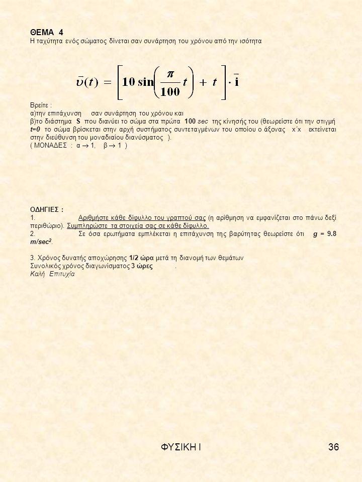 ΦΥΣΙΚΗ Ι36 ΘΕΜΑ 4 Η ταχύτητα ενός σώματος δίνεται σαν συνάρτηση του χρόνου από την ισότητα Βρείτε : α)την επιτάχυνση σαν συνάρτηση του χρόνου και β)το διάστημα S που διανύει το σώμα στα πρώτα 100 sec της κίνησής του (θεωρείστε ότι την στιγμή t=0 το σώμα βρίσκεται στην αρχή συστήματος συντεταγμένων του οποίου ο άξονας x΄x εκτείνεται στην διεύθυνση του μοναδιαίου διανύσματος ).