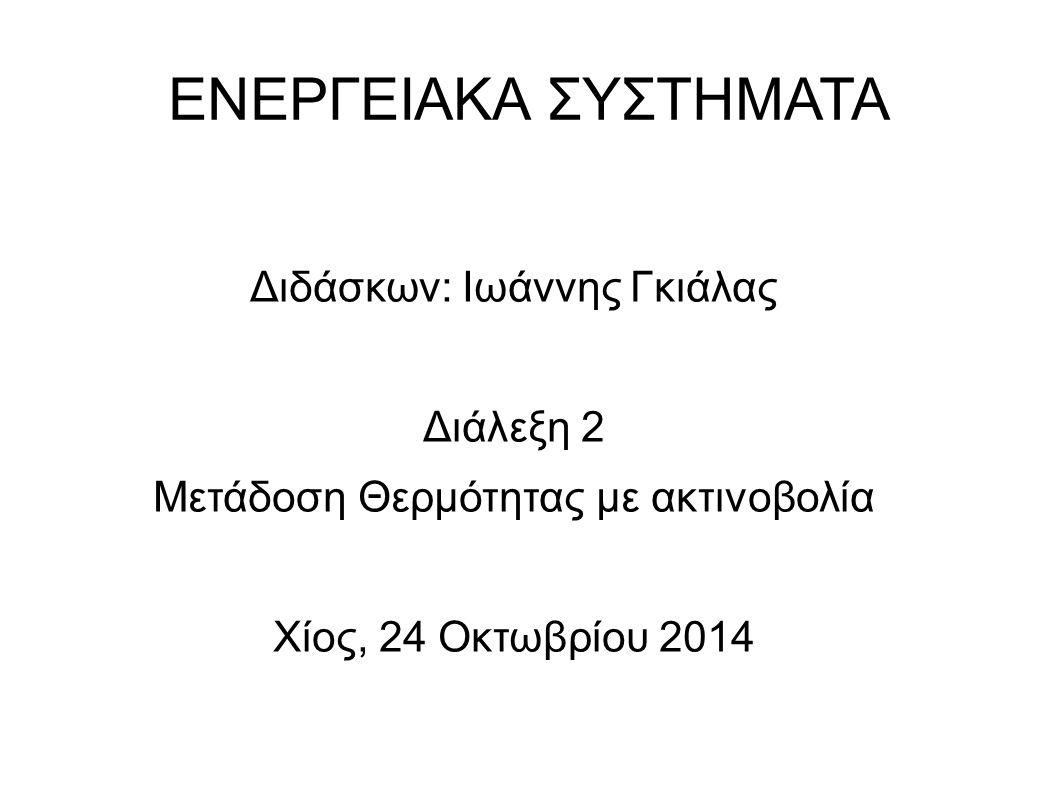 ΕΝΕΡΓΕΙΑΚΑ ΣΥΣΤΗΜΑΤΑ Διδάσκων: Ιωάννης Γκιάλας Διάλεξη 2 Μετάδοση Θερμότητας με ακτινοβολία Χίος, 24 Οκτωβρίου 2014