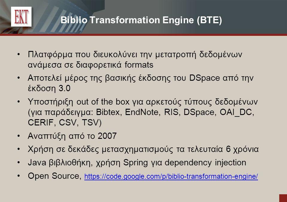 Biblio Transformation Engine (BTE) Πλατφόρμα που διευκολύνει την μετατροπή δεδομένων ανάμεσα σε διαφορετικά formats Αποτελεί μέρος της βασικής έκδοσης του DSpace από την έκδοση 3.0 Υποστήριξη out of the box για αρκετούς τύπους δεδομένων (για παράδειγμα: Bibtex, EndNote, RIS, DSpace, OAI_DC, CERIF, CSV, TSV) Αναπτύξη από το 2007 Χρήση σε δεκάδες μετασχηματισμούς τα τελευταία 6 χρόνια Java βιβλιοθήκη, χρήση Spring για dependency injection Open Source, https://code.google.com/p/biblio-transformation-engine/ https://code.google.com/p/biblio-transformation-engine/