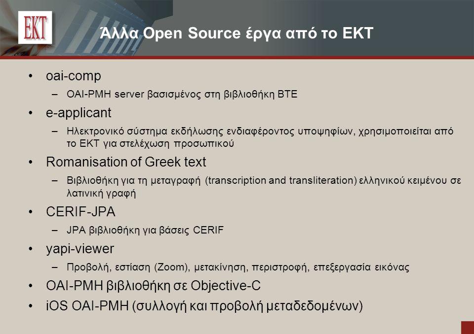 Άλλα Open Source έργα από το ΕΚΤ oai-comp –OAI-PMH server βασισμένος στη βιβλιοθήκη BTE e-applicant –Ηλεκτρονικό σύστημα εκδήλωσης ενδιαφέροντος υποψηφίων, χρησιμοποιείται από το ΕΚΤ για στελέχωση προσωπικού Romanisation of Greek text –Βιβλιοθήκη για τη μεταγραφή (transcription and transliteration) ελληνικού κειμένου σε λατινική γραφή CERIF-JPA –JPA βιβλιοθήκη για βάσεις CERIF yapi-viewer –Προβολή, εστίαση (Zoom), μετακίνηση, περιστροφή, επεξεργασία εικόνας OAI-PMH βιβλιοθήκη σε Objective-C iOS OAI-PMH (συλλογή και προβολή μεταδεδομένων)