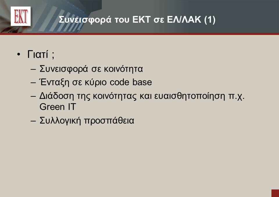 Συνεισφορά του ΕΚΤ σε ΕΛ/ΛΑΚ (1) Γιατί ; – Συνεισφορά σε κοινότητα – Ένταξη σε κύριο code base – Διάδοση της κοινότητας και ευαισθητοποίηση π.χ. Green