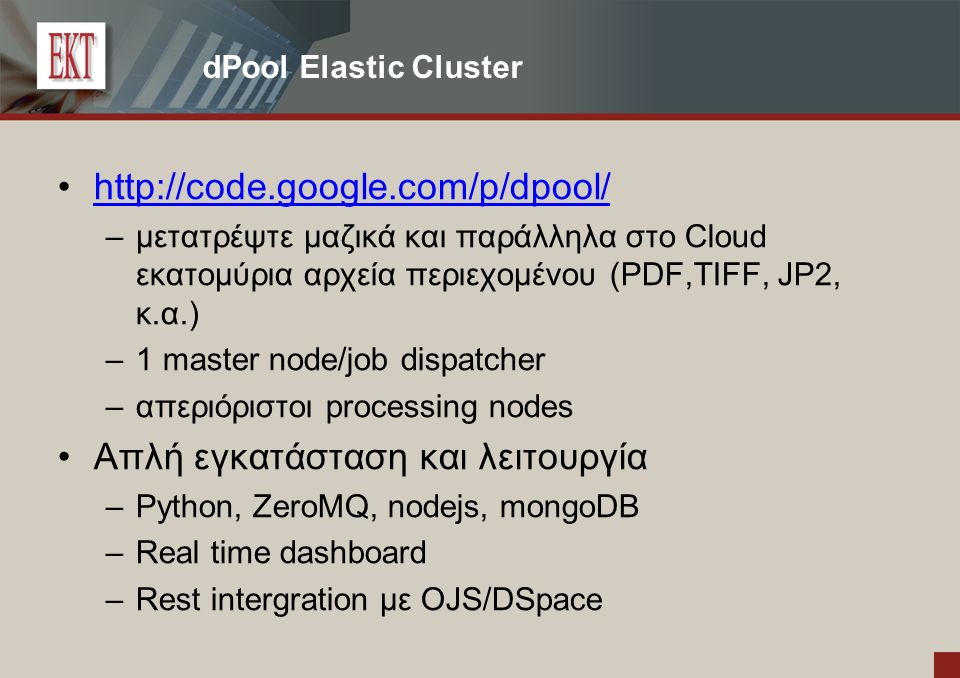 dPool Elastic Cluster http://code.google.com/p/dpool/ – μετατρέψτε μαζικά και παράλληλα στο Cloud εκατομύρια αρχεία περιεχομένου (PDF,TIFF, JP2, κ.α.) – 1 master node/job dispatcher – απεριόριστοι processing nodes Απλή εγκατάσταση και λειτουργία – Python, ZeroMQ, nodejs, mongoDB – Real time dashboard – Rest intergration με OJS/DSpace