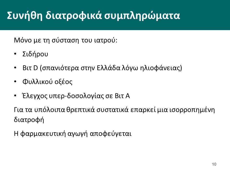 Συνήθη διατροφικά συμπληρώματα Μόνο με τη σύσταση του ιατρού: Σιδήρου Βιτ D (σπανιότερα στην Ελλάδα λόγω ηλιοφάνειας) Φυλλικού οξέος Έλεγχος υπερ-δοσολογίας σε Βιτ Α Για τα υπόλοιπα θρεπτικά συστατικά επαρκεί μια ισορροπημένη διατροφή Η φαρμακευτική αγωγή αποφεύγεται 10