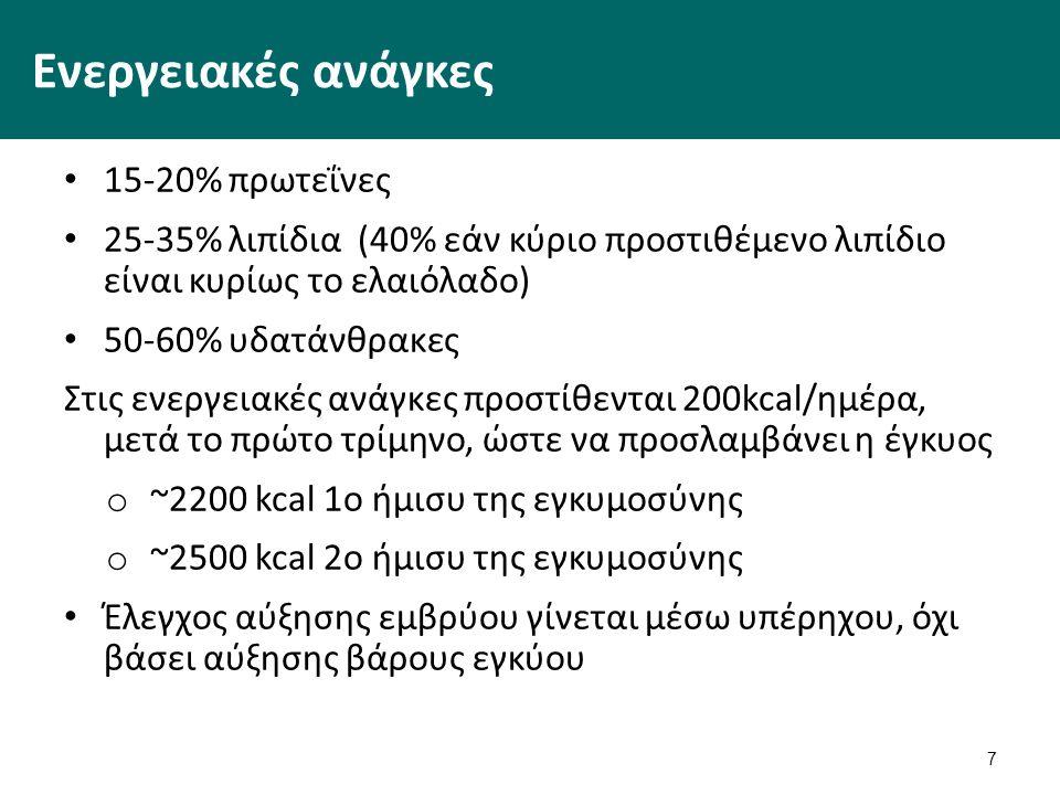7 Ενεργειακές ανάγκες 15-20% πρωτεΐνες 25-35% λιπίδια (40% εάν κύριο προστιθέμενο λιπίδιο είναι κυρίως το ελαιόλαδο) 50-60% υδατάνθρακες Στις ενεργειακές ανάγκες προστίθενται 200kcal/ημέρα, μετά το πρώτο τρίμηνο, ώστε να προσλαμβάνει η έγκυος o ~2200 kcal 1o ήμισυ της εγκυμοσύνης o ~2500 kcal 2o ήμισυ της εγκυμοσύνης Έλεγχος αύξησης εμβρύου γίνεται μέσω υπέρηχου, όχι βάσει αύξησης βάρους εγκύου