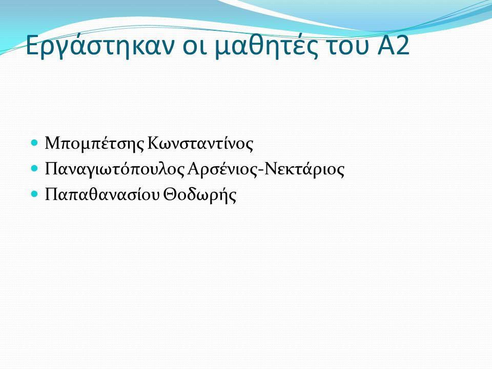 Εργάστηκαν οι μαθητές του Α2 Μπομπέτσης Κωνσταντίνος Παναγιωτόπουλος Αρσένιος-Νεκτάριος Παπαθανασίου Θοδωρής