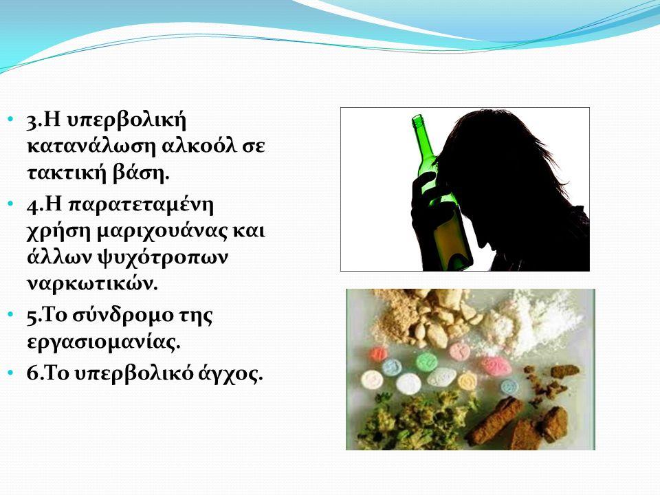 3.Η υπερβολική κατανάλωση αλκοόλ σε τακτική βάση. 4.Η παρατεταμένη χρήση μαριχουάνας και άλλων ψυχότροπων ναρκωτικών. 5.Το σύνδρομο της εργασιομανίας.