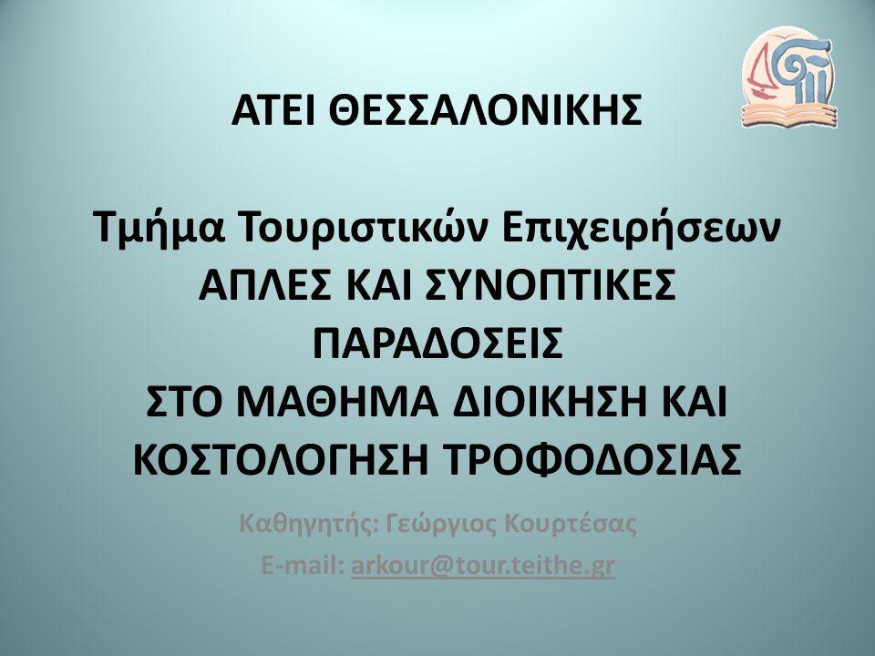 ΑΤΕΙ ΘΕΣΣΑΛΟΝΙΚΗΣ Τμήμα Τουριστικών Επιχειρήσεων ΑΠΛΕΣ ΚΑΙ ΣΥΝΟΠΤΙΚΕΣ ΠΑΡΑΔΟΣΕΙΣ ΣΤΟ ΜΑΘΗΜΑ ΔΙΟΙΚΗΣΗ ΚΑΙ ΚΟΣΤΟΛΟΓΗΣΗ ΤΡΟΦΟΔΟΣΙΑΣ Καθηγητής: Γεώργιος Κουρτέσας E-mail: arkour@tour.teithe.gr