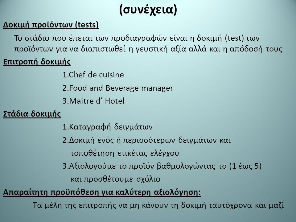 (συνέχεια) Δοκιμή προϊόντων (tests) Το στάδιο που έπεται των προδιαγραφών είναι η δοκιμή (test) των προϊόντων για να διαπιστωθεί η γευστική αξία αλλά και η απόδοσή τους Επιτροπή δοκιμής 1.Chef de cuisine 2.Food and Beverage manager 3.Maitre d' Hotel Στάδια δοκιμής 1.Καταγραφή δειγμάτων 2.Δοκιμή ενός ή περισσότερων δειγμάτων και τοποθέτηση ετικέτας ελέγχου 3.Αξιολογούμε το προϊόν βαθμολογώντας το (1 έως 5) και προσθέτουμε σχόλιο Απαραίτητη προϋπόθεση για καλύτερη αξιολόγηση: Τα μέλη της επιτροπής να μη κάνουν τη δοκιμή ταυτόχρονα και μαζί