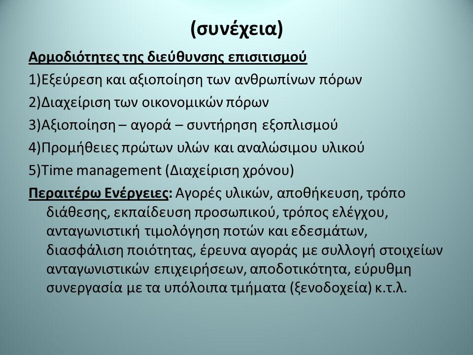 (συνέχεια) Αρμοδιότητες της διεύθυνσης επισιτισμού 1)Εξεύρεση και αξιοποίηση των ανθρωπίνων πόρων 2)Διαχείριση των οικονομικών πόρων 3)Αξιοποίηση – αγορά – συντήρηση εξοπλισμού 4)Προμήθειες πρώτων υλών και αναλώσιμου υλικού 5)Time management (Διαχείριση χρόνου) Περαιτέρω Ενέργειες: Αγορές υλικών, αποθήκευση, τρόπο διάθεσης, εκπαίδευση προσωπικού, τρόπος ελέγχου, ανταγωνιστική τιμολόγηση ποτών και εδεσμάτων, διασφάλιση ποιότητας, έρευνα αγοράς με συλλογή στοιχείων ανταγωνιστικών επιχειρήσεων, αποδοτικότητα, εύρυθμη συνεργασία με τα υπόλοιπα τμήματα (ξενοδοχεία) κ.τ.λ.