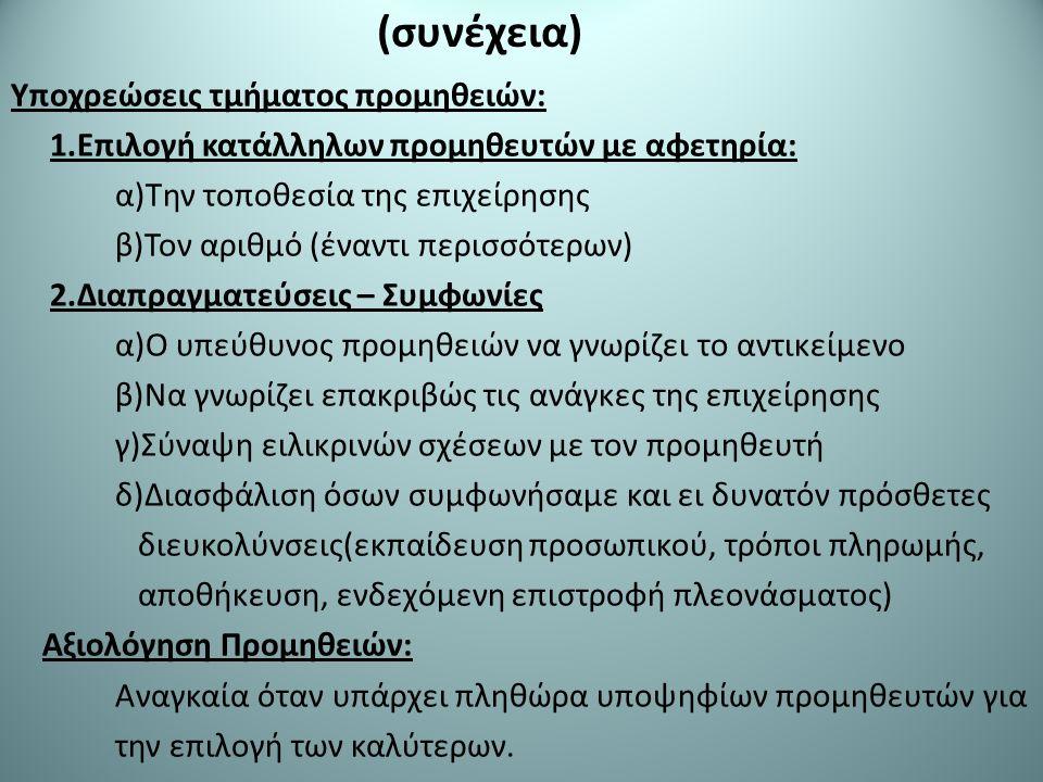 (συνέχεια) Υποχρεώσεις τμήματος προμηθειών: 1.Επιλογή κατάλληλων προμηθευτών με αφετηρία: α)Την τοποθεσία της επιχείρησης β)Τον αριθμό (έναντι περισσότερων) 2.Διαπραγματεύσεις – Συμφωνίες α)Ο υπεύθυνος προμηθειών να γνωρίζει το αντικείμενο β)Να γνωρίζει επακριβώς τις ανάγκες της επιχείρησης γ)Σύναψη ειλικρινών σχέσεων με τον προμηθευτή δ)Διασφάλιση όσων συμφωνήσαμε και ει δυνατόν πρόσθετες διευκολύνσεις(εκπαίδευση προσωπικού, τρόποι πληρωμής, αποθήκευση, ενδεχόμενη επιστροφή πλεονάσματος) Αξιολόγηση Προμηθειών: Αναγκαία όταν υπάρχει πληθώρα υποψηφίων προμηθευτών για την επιλογή των καλύτερων.