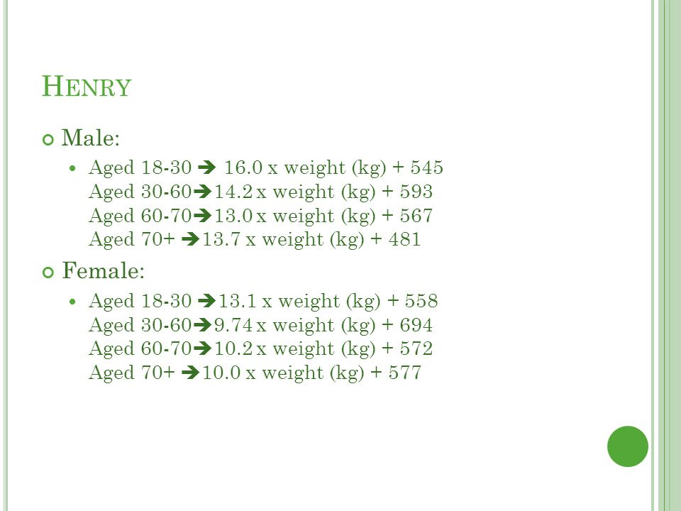 H ENRY Male: Aged 18-30  16.0 x weight (kg) + 545 Aged 30-60  14.2 x weight (kg) + 593 Aged 60-70  13.0 x weight (kg) + 567 Aged 70+  13.7 x weight (kg) + 481 Female: Aged 18-30  13.1 x weight (kg) + 558 Aged 30-60  9.74 x weight (kg) + 694 Aged 60-70  10.2 x weight (kg) + 572 Aged 70+  10.0 x weight (kg) + 577