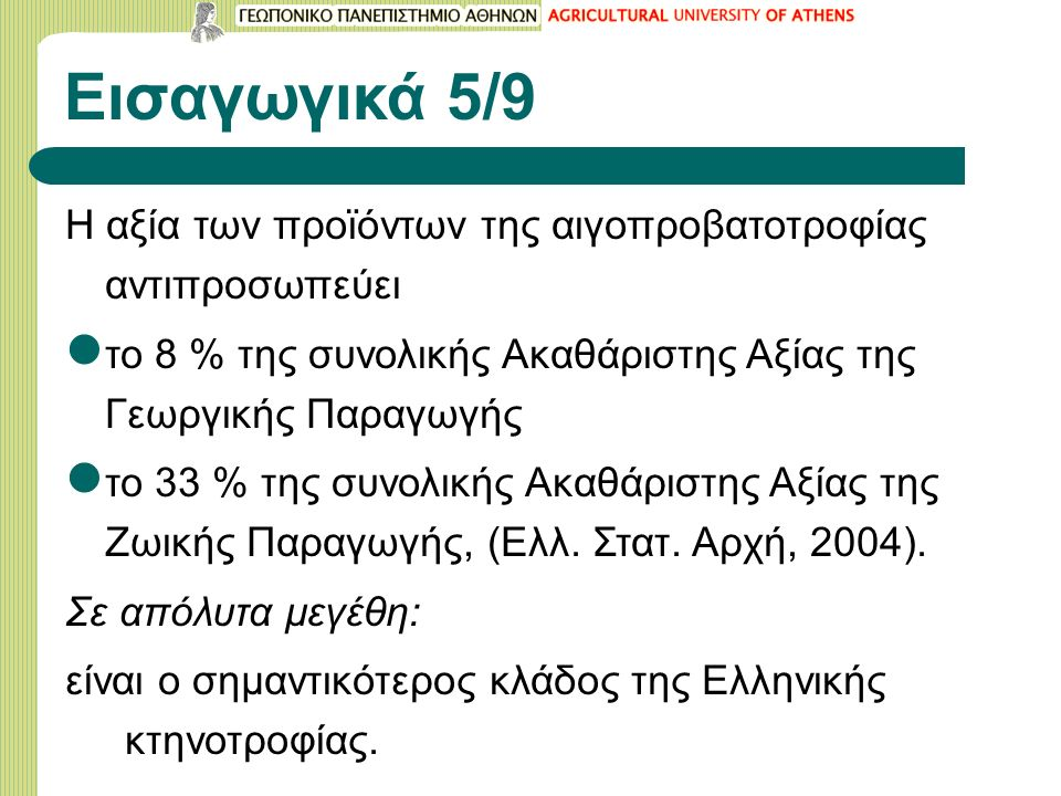 Εισαγωγικά 5/9 Η αξία των προϊόντων της αιγοπροβατοτροφίας αντιπροσωπεύει το 8 % της συνολικής Ακαθάριστης Αξίας της Γεωργικής Παραγωγής το 33 % της συνολικής Ακαθάριστης Αξίας της Ζωικής Παραγωγής, (Ελλ.