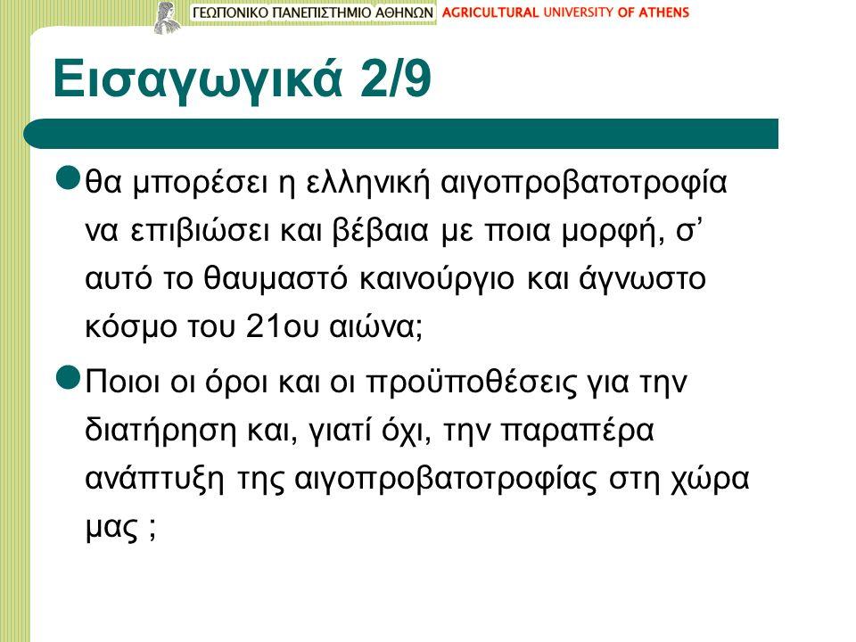 Εισαγωγικά 2/9 θα μπορέσει η ελληνική αιγοπροβατοτροφία να επιβιώσει και βέβαια με ποια μορφή, σ' αυτό το θαυμαστό καινούργιο και άγνωστο κόσμο του 21ου αιώνα; Ποιοι οι όροι και οι προϋποθέσεις για την διατήρηση και, γιατί όχι, την παραπέρα ανάπτυξη της αιγοπροβατοτροφίας στη χώρα μας ;