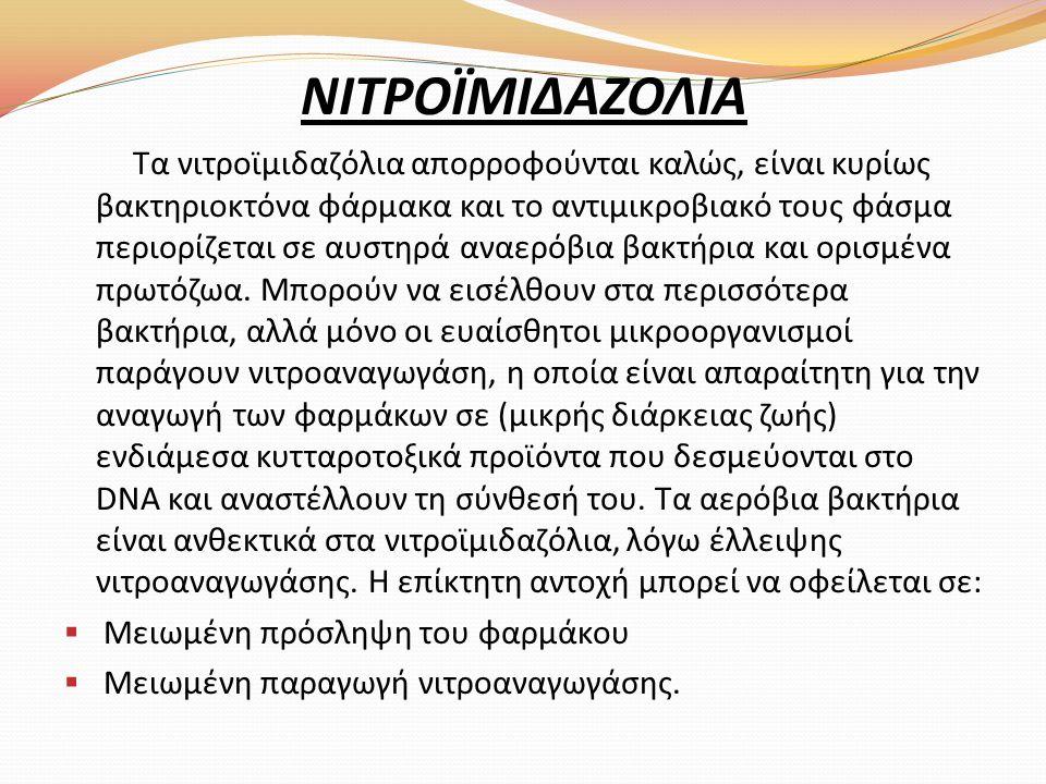 ΝΙΤΡΟΪΜΙΔΑΖΟΛΙΑ Τα νιτροϊμιδαζόλια απορροφούνται καλώς, είναι κυρίως βακτηριοκτόνα φάρμακα και το αντιμικροβιακό τους φάσμα περιορίζεται σε αυστηρά αν
