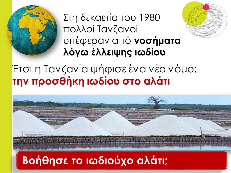 Στη δεκαετία του 1980 πολλοί Τανζανοί υπέφεραν από νοσήματα λόγω έλλειψης ιωδίου Έτσι η Τανζανία ψήφισε ένα νέο νόμο: την προσθήκη ιωδίου στο αλάτι Βοήθησε το ιωδιούχο αλάτι;