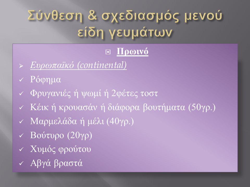  Πρωινό  Ευρωπαϊκό (continental) Ρόφημα Φρυγανιές ή ψωμί ή 2φέτες τοστ Κέικ ή κρουασάν ή διάφορα βουτήματα (50γρ.) Μαρμελάδα ή μέλι (40γρ.) Βούτυρο (20γρ) Χυμός φρούτου Αβγά βραστά