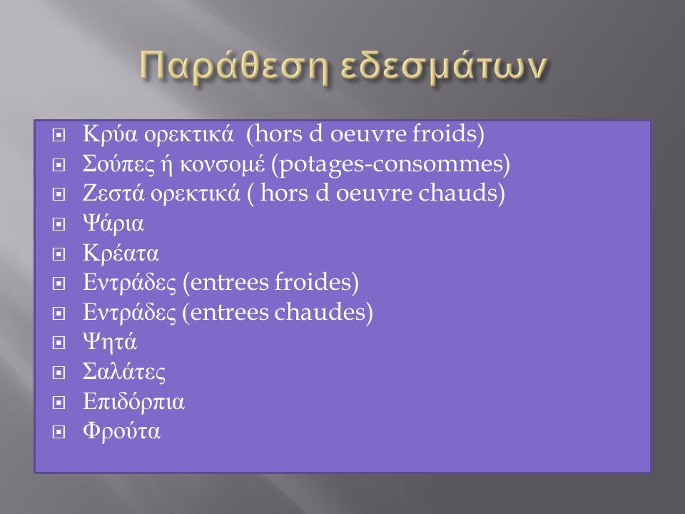  Κρύα ορεκτικά (hors d oeuvre froids)  Σούπες ή κονσομέ (potages-consommes)  Ζεστά ορεκτικά ( hors d oeuvre chauds)  Ψάρια  Κρέατα  Εντράδες (entrees froides)  Εντράδες (entrees chaudes)  Ψητά  Σαλάτες  Επιδόρπια  Φρούτα