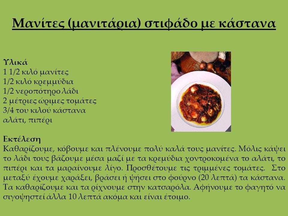 Μανίτες (μανιτάρια) στιφάδο με κάστανα Υλικά 1 1/2 κιλό μανίτες 1/2 κιλό κρεμμύδια 1/2 νεροπότηρο λάδι 2 μέτριες ώριμες τομάτες 3/4 του κιλού κάστανα αλάτι, πιπέρι Εκτέλεση Καθαρίζουμε, κόβουμε και πλένουμε πολύ καλά τους μανίτες.