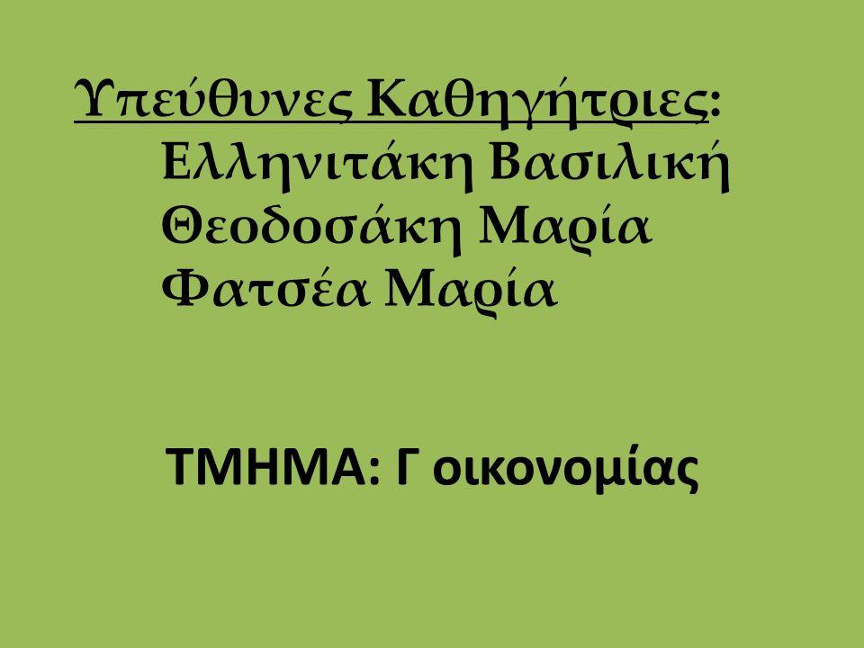 Υπεύθυνες Καθηγήτριες: Ελληνιτάκη Βασιλική Θεοδοσάκη Μαρία Φατσέα Μαρία ΤΜΗΜΑ: Γ οικονομίας