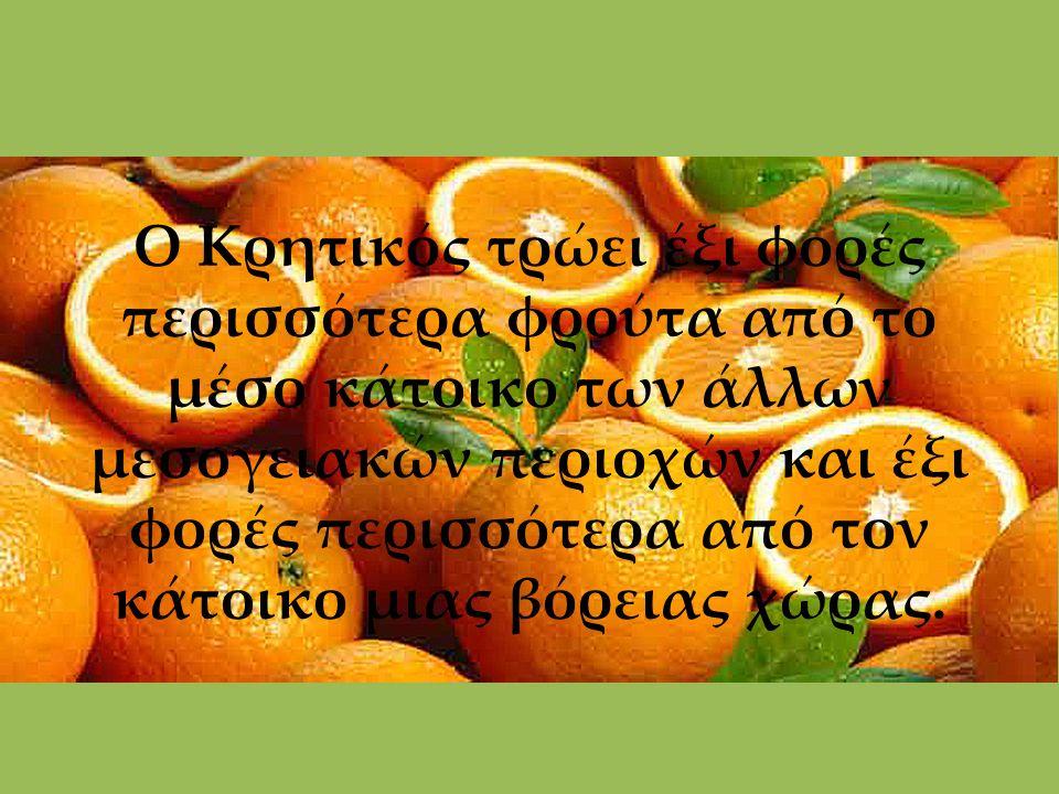 Ο Κρητικός τρώει έξι φορές περισσότερα φρούτα από το μέσο κάτοικο των άλλων μεσογειακών περιοχών και έξι φορές περισσότερα από τον κάτοικο μιας βόρειας χώρας.