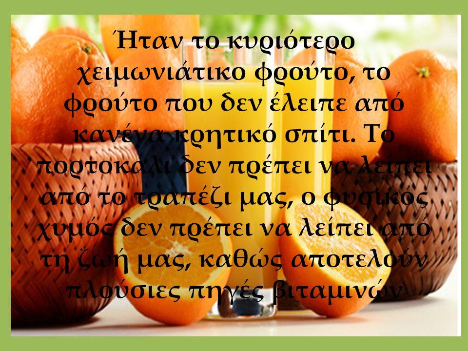 Ήταν το κυριότερο χειμωνιάτικο φρούτο, το φρούτο που δεν έλειπε από κανένα κρητικό σπίτι. Το πορτοκάλι δεν πρέπει να λείπει από το τραπέζι μας, ο φυσι